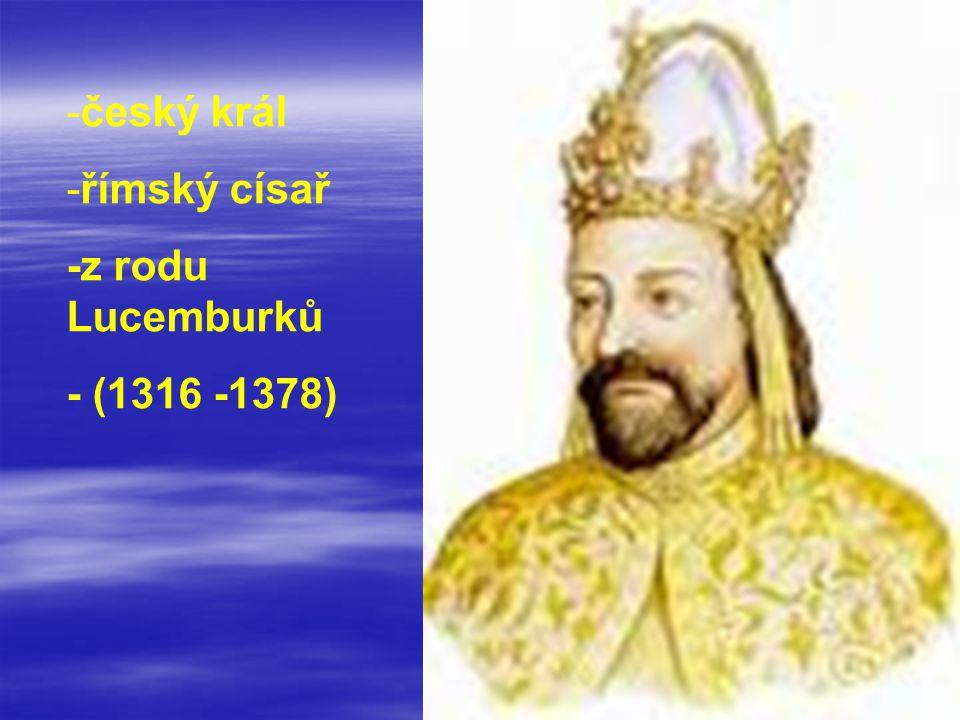 -český král -římský císař -z rodu Lucemburků - (1316 -1378)