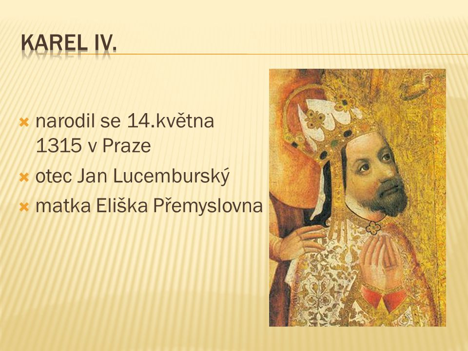  narodil se 14.května 1315 v Praze  otec Jan Lucemburský  matka Eliška Přemyslovna