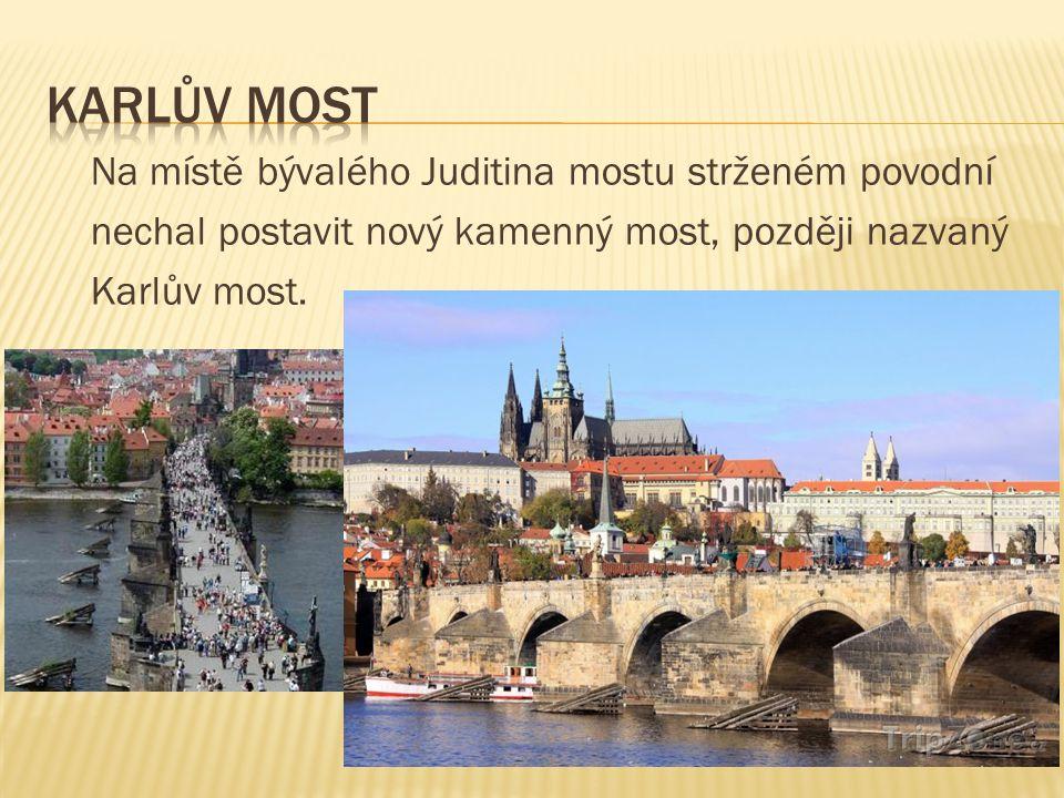 Na místě bývalého Juditina mostu strženém povodní nechal postavit nový kamenný most, později nazvaný Karlův most.