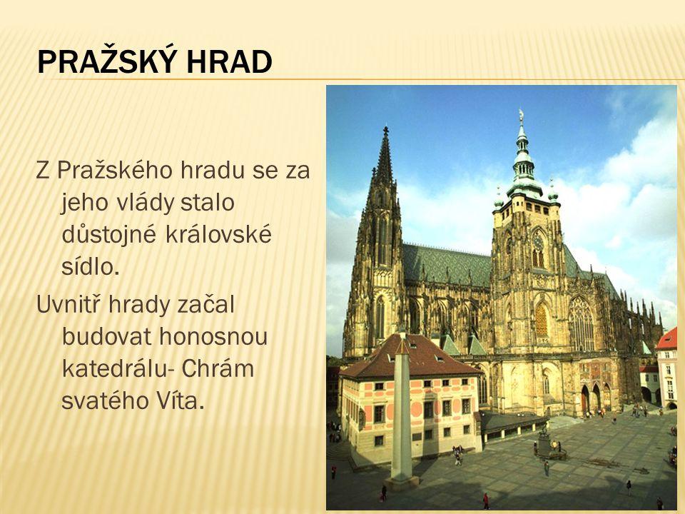 Z Pražského hradu se za jeho vlády stalo důstojné královské sídlo. Uvnitř hrady začal budovat honosnou katedrálu- Chrám svatého Víta. PRAŽSKÝ HRAD