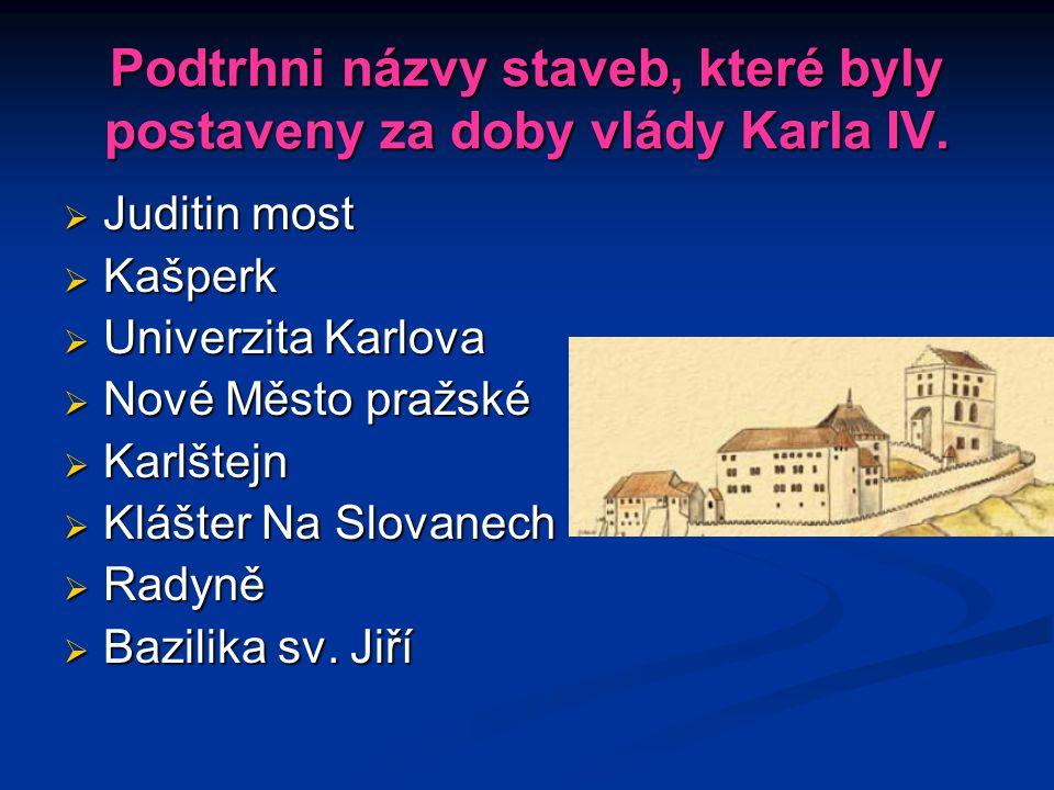 Podtrhni názvy staveb, které byly postaveny za doby vlády Karla IV.  Juditin most  Kašperk  Univerzita Karlova  Nové Město pražské  Karlštejn  K