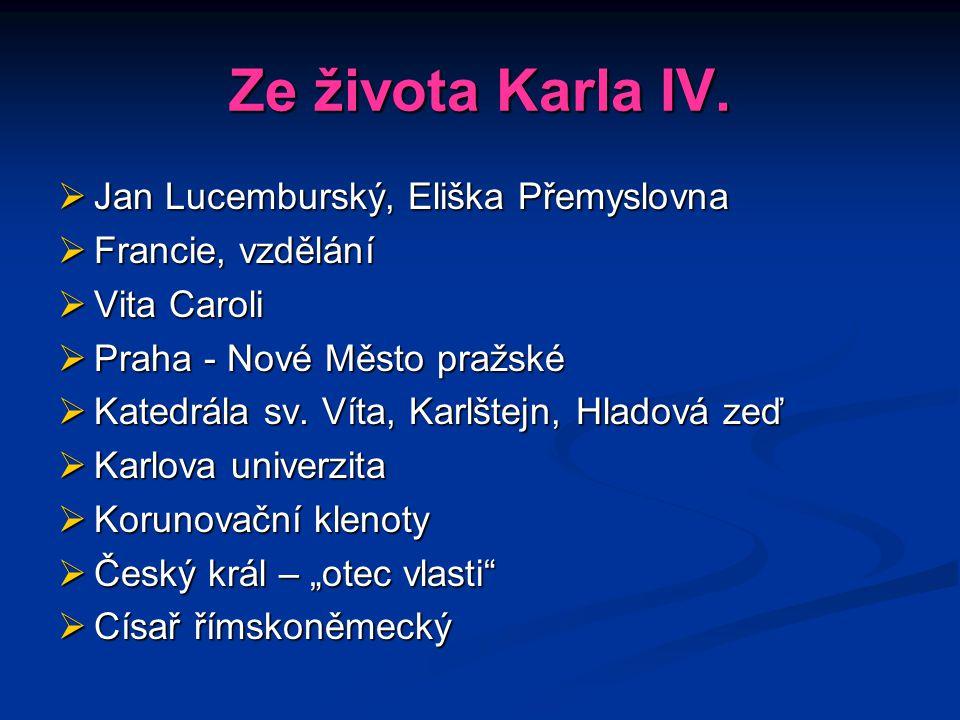 Ze života Karla IV.  Jan Lucemburský, Eliška Přemyslovna  Francie, vzdělání  Vita Caroli  Praha - Nové Město pražské  Katedrála sv. Víta, Karlšte