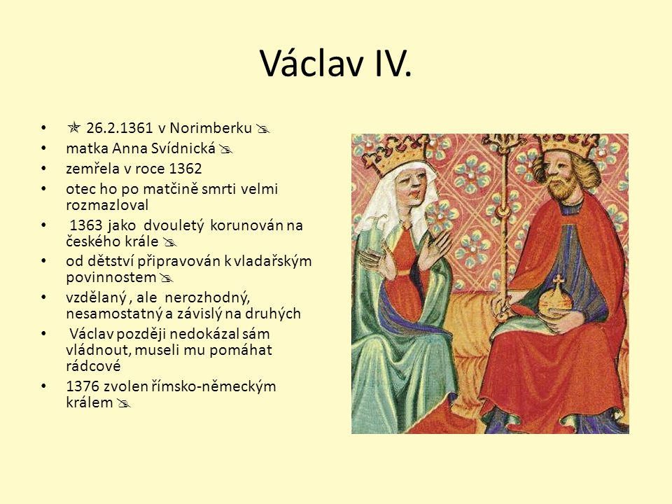 26.2.1361 v Norimberku  matka Anna Svídnická  zemřela v roce 1362 otec ho po matčině smrti velmi rozmazloval 1363 jako dvouletý korunován na české