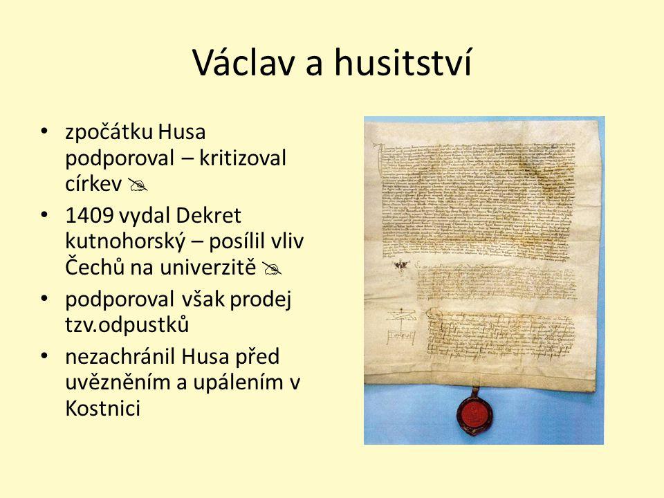 Václav a husitství zpočátku Husa podporoval – kritizoval církev  1409 vydal Dekret kutnohorský – posílil vliv Čechů na univerzitě  podporoval však p