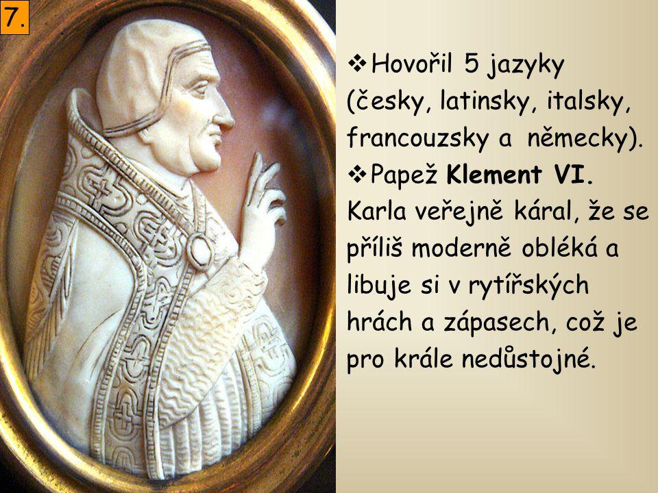  Hovořil 5 jazyky (česky, latinsky, italsky, francouzsky a německy).  Papež Klement VI. Karla veřejně káral, že se příliš moderně obléká a libuje si