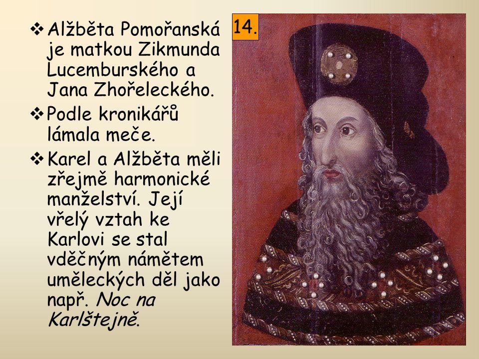  Alžběta Pomořanská je matkou Zikmunda Lucemburského a Jana Zhořeleckého.  Podle kronikářů lámala meče.  Karel a Alžběta měli zřejmě harmonické man