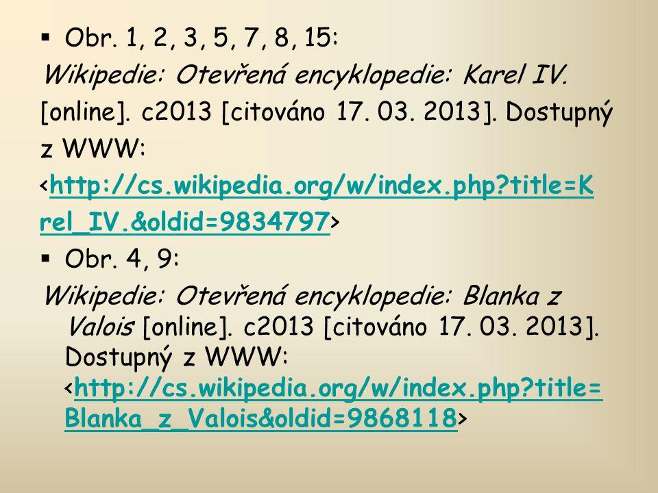  Obr. 1, 2, 3, 5, 7, 8, 15: Wikipedie: Otevřená encyklopedie: Karel IV. [online]. c2013 [citováno 17. 03. 2013]. Dostupný z WWW: <http://cs.wikipedia