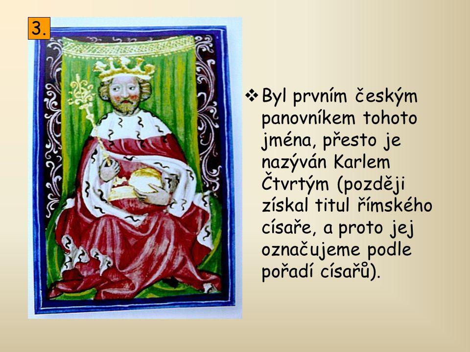  Byl prvním českým panovníkem tohoto jména, přesto je nazýván Karlem Čtvrtým (později získal titul římského císaře, a proto jej označujeme podle pořa