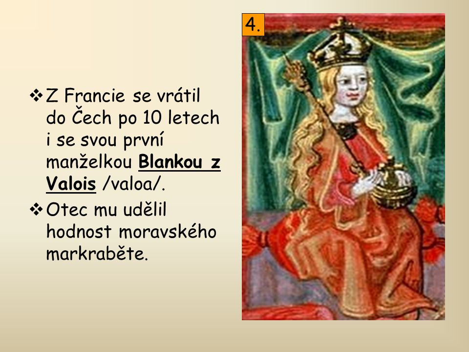  Z Francie se vrátil do Čech po 10 letech i se svou první manželkou Blankou z Valois /valoa/.  Otec mu udělil hodnost moravského markraběte. 4.