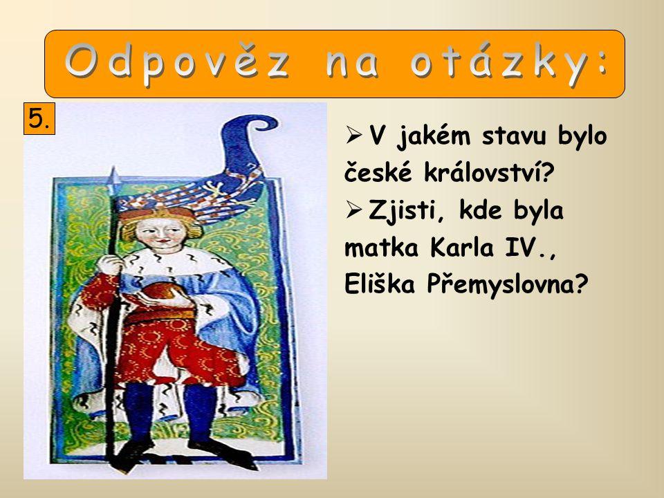  V jakém stavu bylo české království?  Zjisti, kde byla matka Karla IV., Eliška Přemyslovna? 5.