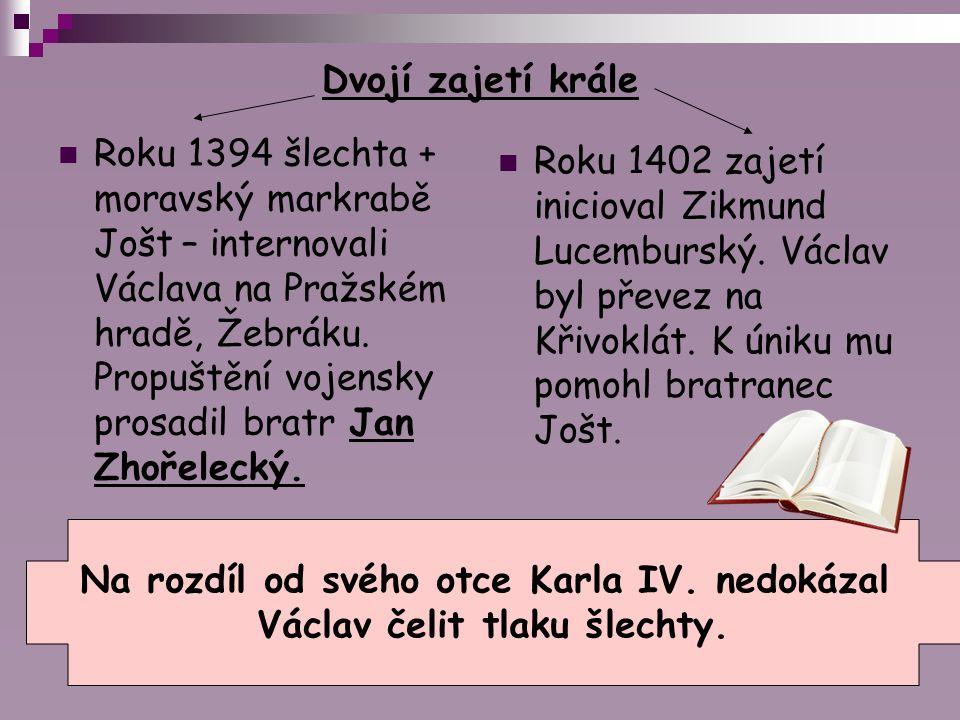 Dvojí zajetí krále Roku 1394 šlechta + moravský markrabě Jošt – internovali Václava na Pražském hradě, Žebráku. Propuštění vojensky prosadil bratr Jan
