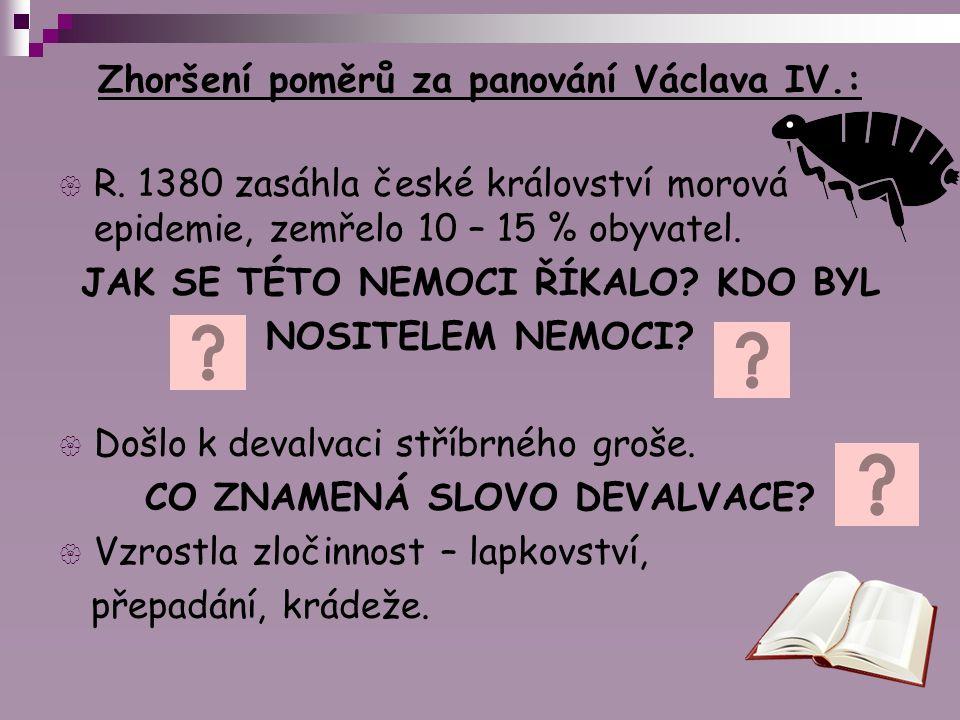 Zhoršení poměrů za panování Václava IV.:  R. 1380 zasáhla české království morová epidemie, zemřelo 10 – 15 % obyvatel. JAK SE TÉTO NEMOCI ŘÍKALO? KD