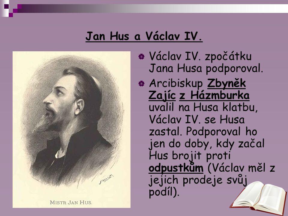 Jan Hus a Václav IV.  Václav IV. zpočátku Jana Husa podporoval.  Arcibiskup Zbyněk Zajíc z Házmburka uvalil na Husa klatbu, Václav IV. se Husa zasta