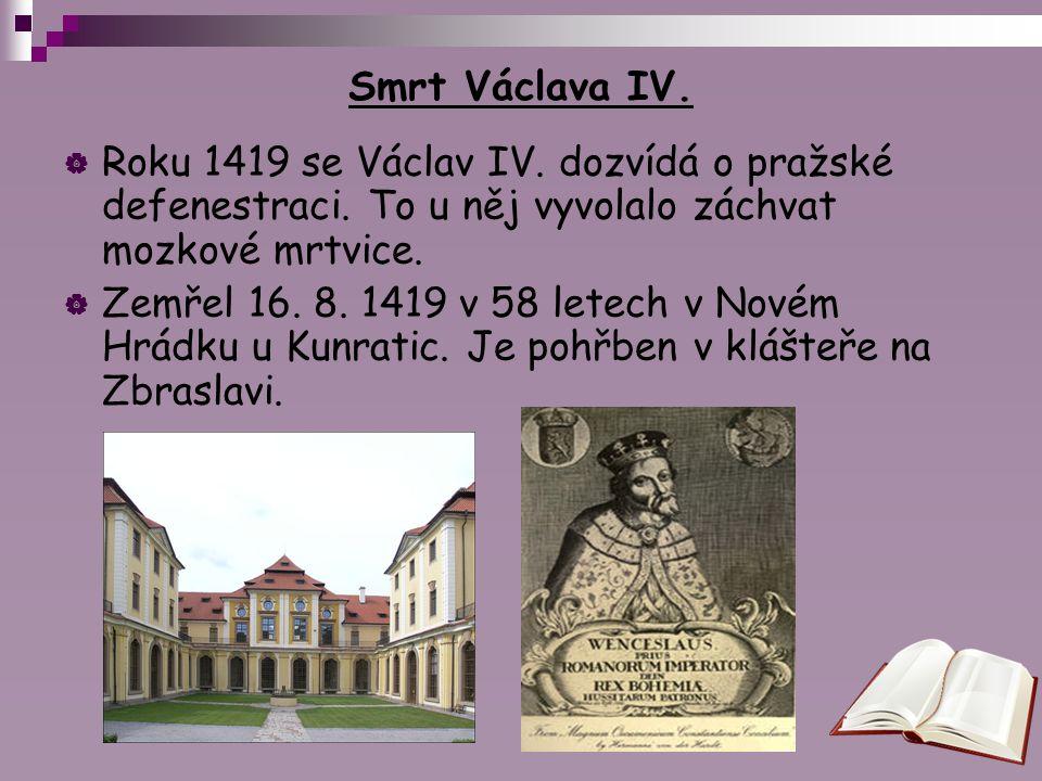 Smrt Václava IV.  Roku 1419 se Václav IV. dozvídá o pražské defenestraci. To u něj vyvolalo záchvat mozkové mrtvice.  Zemřel 16. 8. 1419 v 58 letech