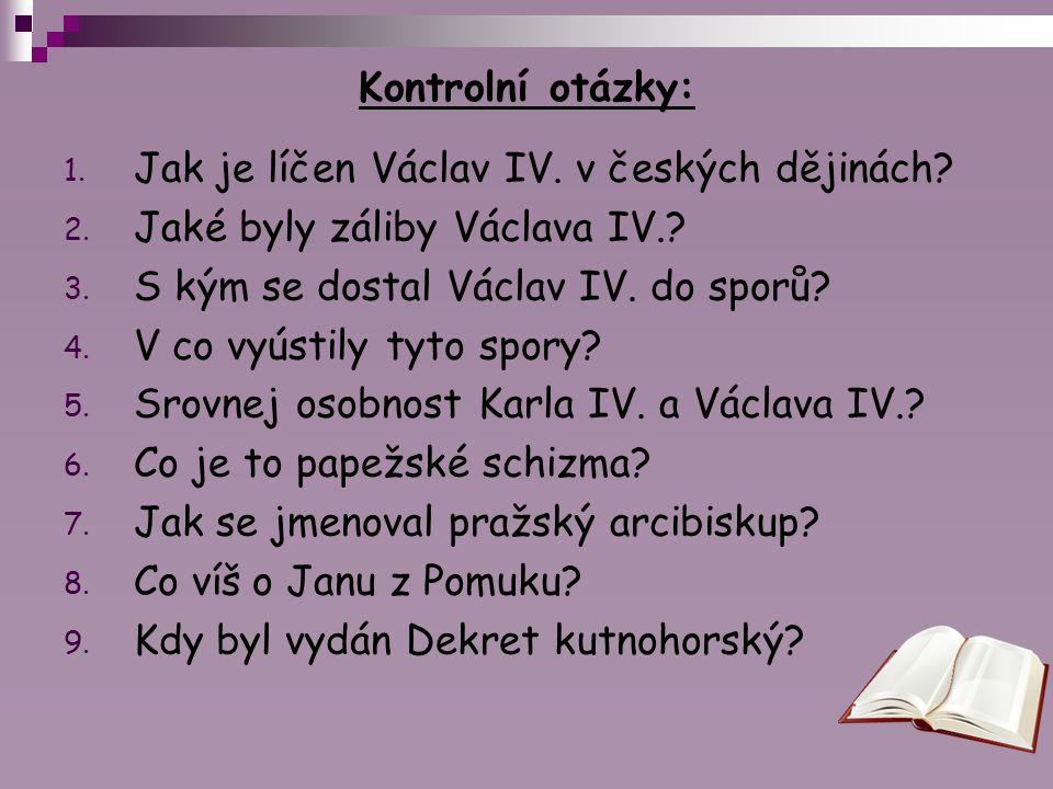 Kontrolní otázky: 1. Jak je líčen Václav IV. v českých dějinách? 2. Jaké byly záliby Václava IV.? 3. S kým se dostal Václav IV. do sporů? 4. V co vyús