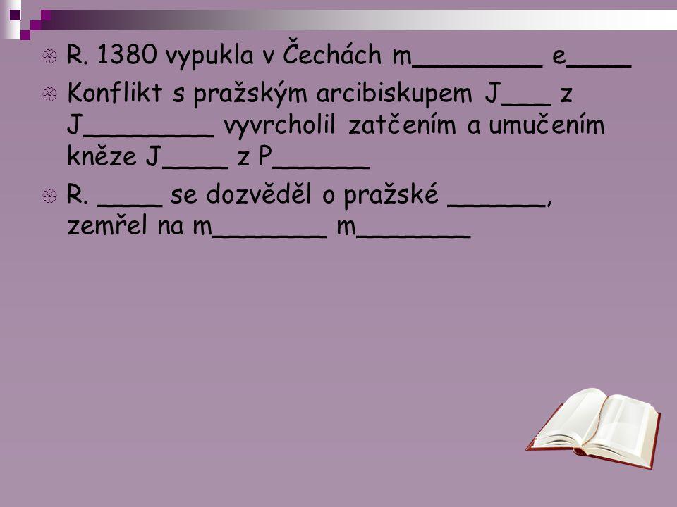  R. 1380 vypukla v Čechách m________ e____  Konflikt s pražským arcibiskupem J___ z J________ vyvrcholil zatčením a umučením kněze J____ z P______ 