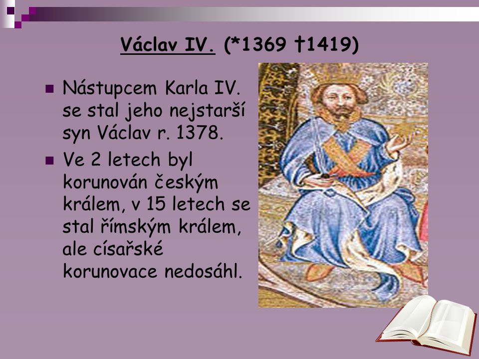 Václav IV. (*1369 †1419) Nástupcem Karla IV. se stal jeho nejstarší syn Václav r. 1378. Ve 2 letech byl korunován českým králem, v 15 letech se stal ř