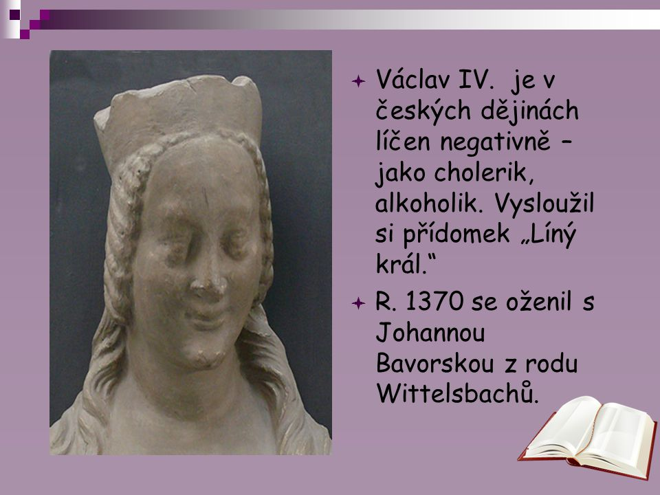 """ Václav IV. je v českých dějinách líčen negativně – jako cholerik, alkoholik. Vysloužil si přídomek """"Líný král.""""  R. 1370 se oženil s Johannou Bavor"""