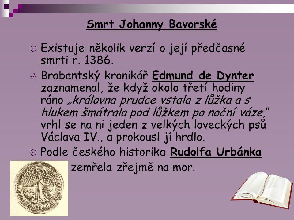 Smrt Johanny Bavorské  Existuje několik verzí o její předčasné smrti r. 1386.  Brabantský kronikář Edmund de Dynter zaznamenal, že když okolo třetí
