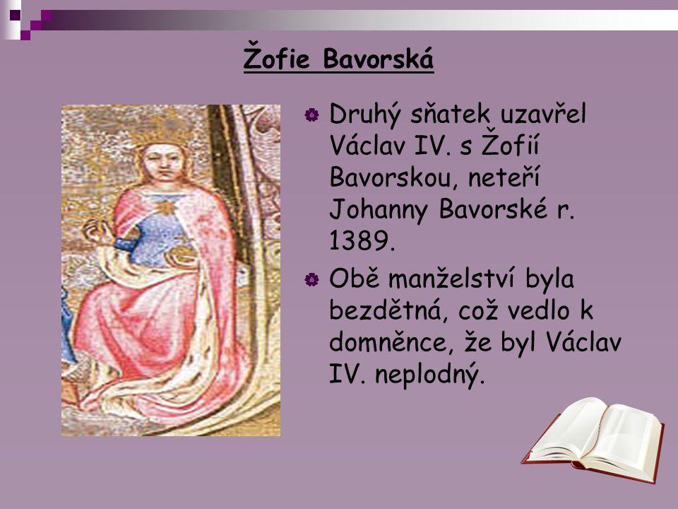 Žofie Bavorská  Druhý sňatek uzavřel Václav IV. s Žofií Bavorskou, neteří Johanny Bavorské r. 1389.  Obě manželství byla bezdětná, což vedlo k domně