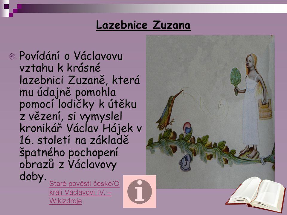 Lazebnice Zuzana  Povídání o Václavovu vztahu k krásné lazebnici Zuzaně, která mu údajně pomohla pomocí lodičky k útěku z vězení, si vymyslel kroniká