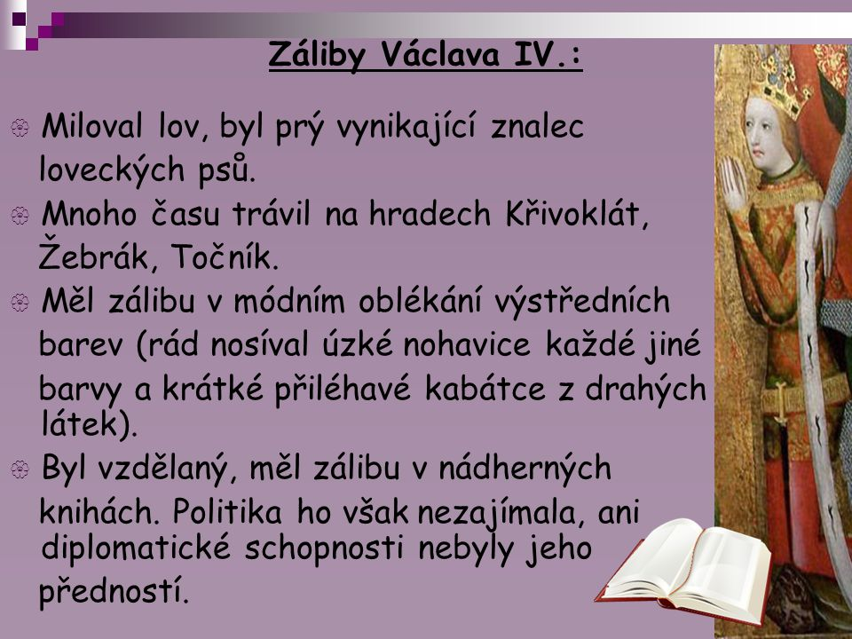 Záliby Václava IV.:  Miloval lov, byl prý vynikající znalec loveckých psů.  Mnoho času trávil na hradech Křivoklát, Žebrák, Točník.  Měl zálibu v m