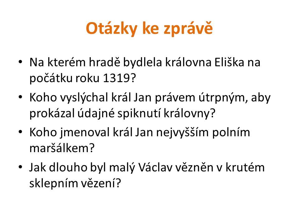 Otázky ke zprávě Na kterém hradě bydlela královna Eliška na počátku roku 1319? Koho vyslýchal král Jan právem útrpným, aby prokázal údajné spiknutí kr
