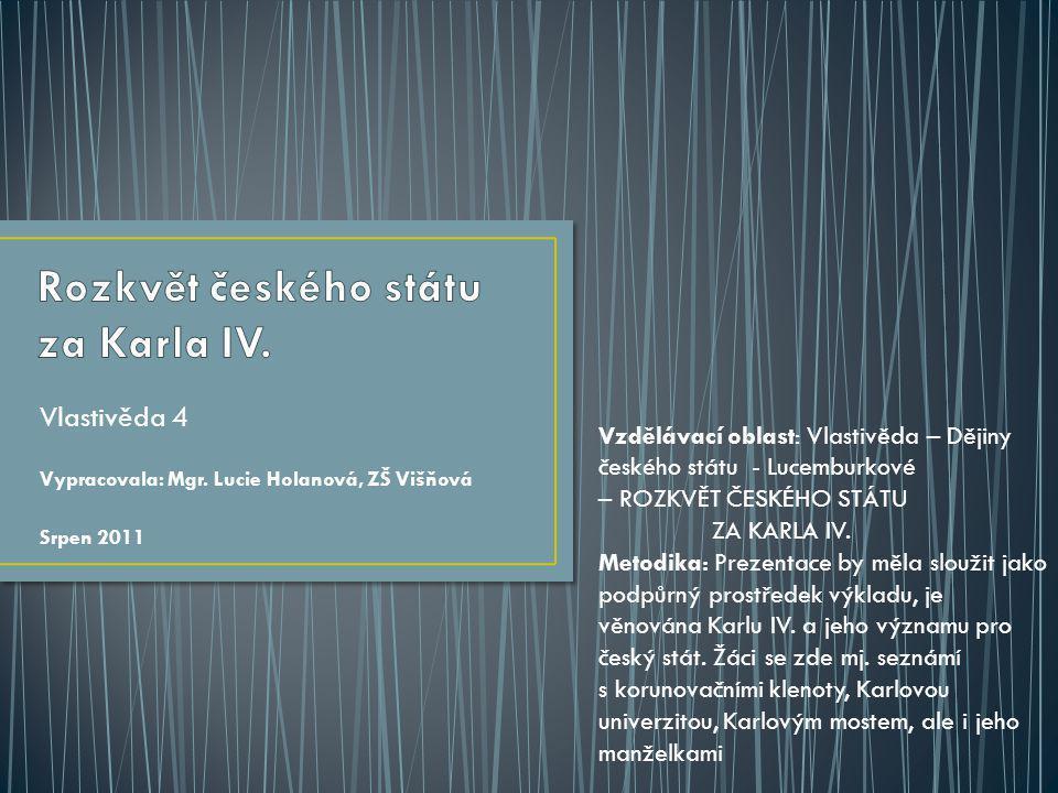 Vlastivěda 4 Vypracovala: Mgr. Lucie Holanová, ZŠ Višňová Srpen 2011 Vzdělávací oblast: Vlastivěda – Dějiny českého státu - Lucemburkové – ROZKVĚT ČES