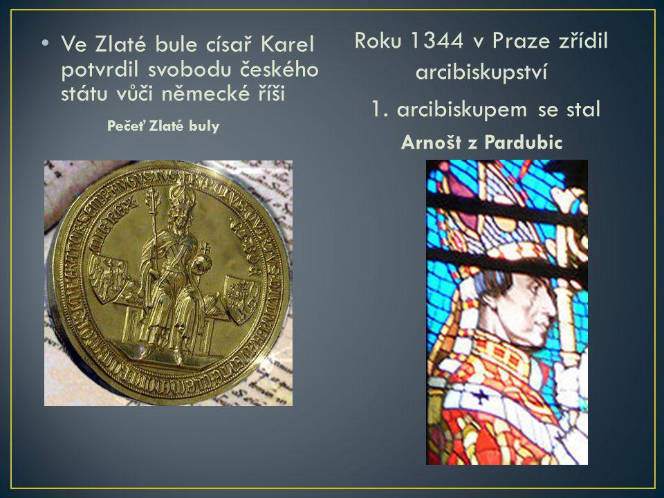 Ve Zlaté bule císař Karel potvrdil svobodu českého státu vůči německé říši Pečeť Zlaté buly Roku 1344 v Praze zřídil arcibiskupství 1. arcibiskupem se