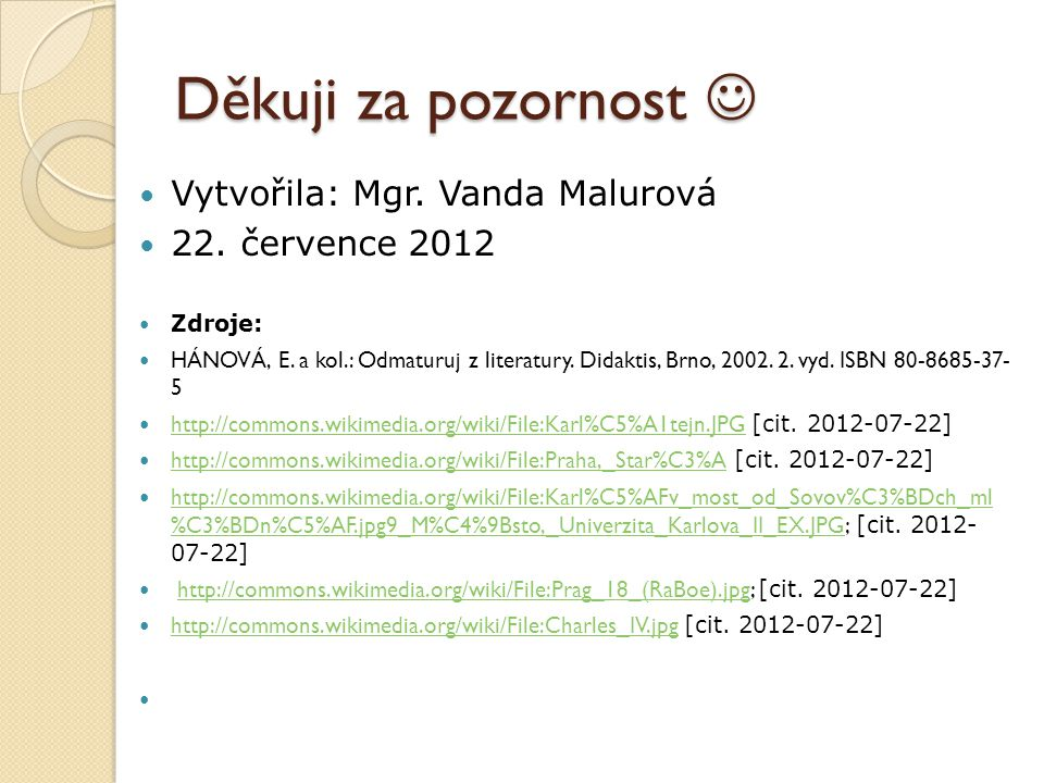 Děkuji za pozornost Děkuji za pozornost Vytvořila: Mgr. Vanda Malurová 22. července 2012 Zdroje: HÁNOVÁ, E. a kol.: Odmaturuj z literatury. Didaktis,