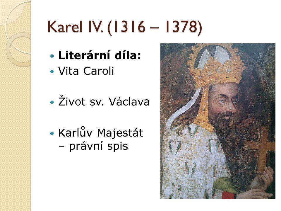 Karel IV. (1316 – 1378) Literární díla: Vita Caroli Život sv. Václava Karlův Majestát – právní spis