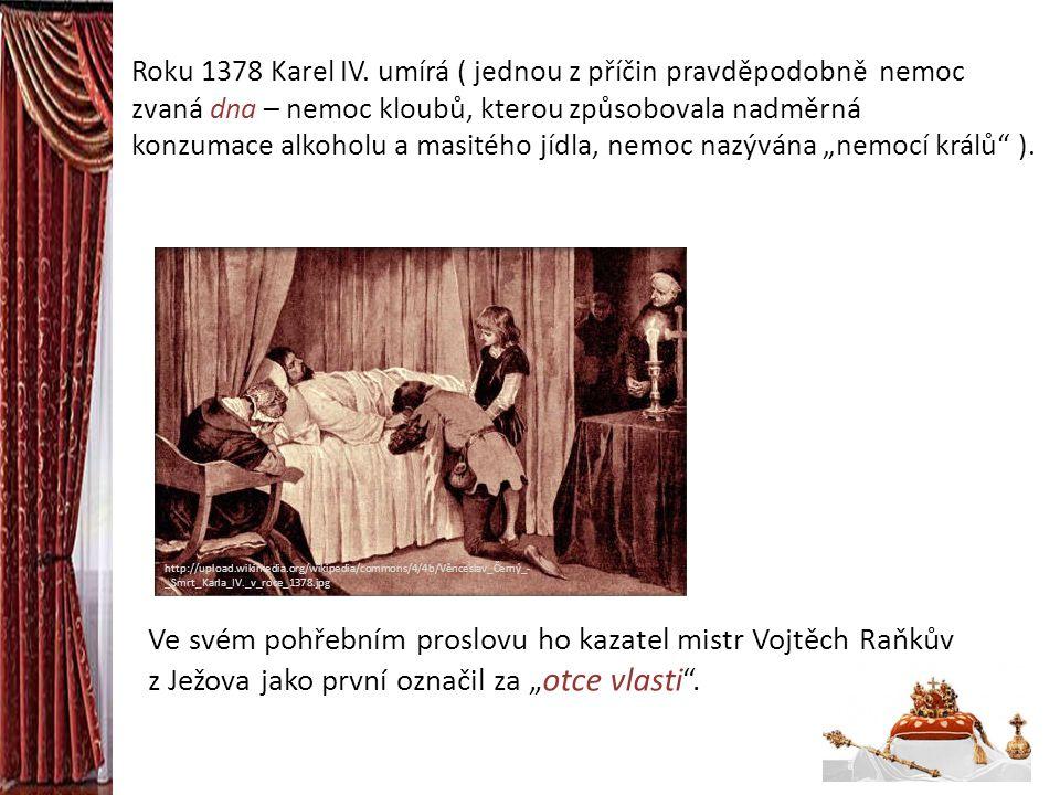 Roku 1378 Karel IV. umírá ( jednou z příčin pravděpodobně nemoc zvaná dna – nemoc kloubů, kterou způsobovala nadměrná konzumace alkoholu a masitého jí