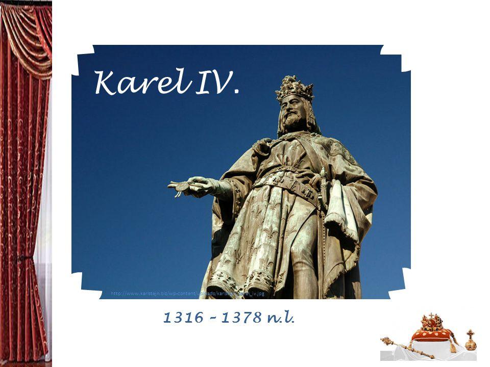 http://www.karlstejn.biz/wp-content/uploads/karlstejn_karel_iv.jpg Karel IV. 1316 – 1378 n.l.