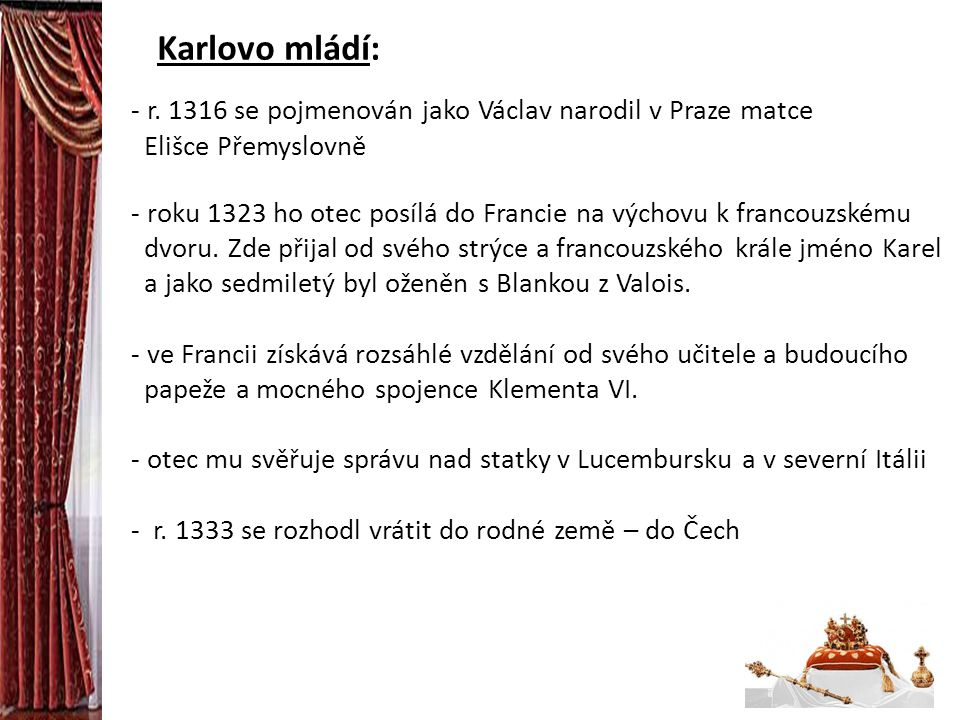 Karlovo mládí: - r. 1316 se pojmenován jako Václav narodil v Praze matce Elišce Přemyslovně - roku 1323 ho otec posílá do Francie na výchovu k francou