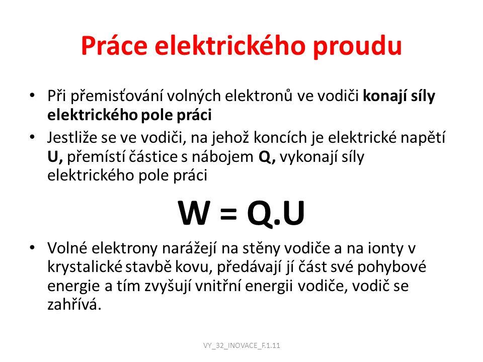 Práce elektrického proudu Při přemisťování volných elektronů ve vodiči konají síly elektrického pole práci Jestliže se ve vodiči, na jehož koncích je elektrické napětí U, přemístí částice s nábojem Q, vykonají síly elektrického pole práci W = Q.U Volné elektrony narážejí na stěny vodiče a na ionty v krystalické stavbě kovu, předávají jí část své pohybové energie a tím zvyšují vnitřní energii vodiče, vodič se zahřívá.