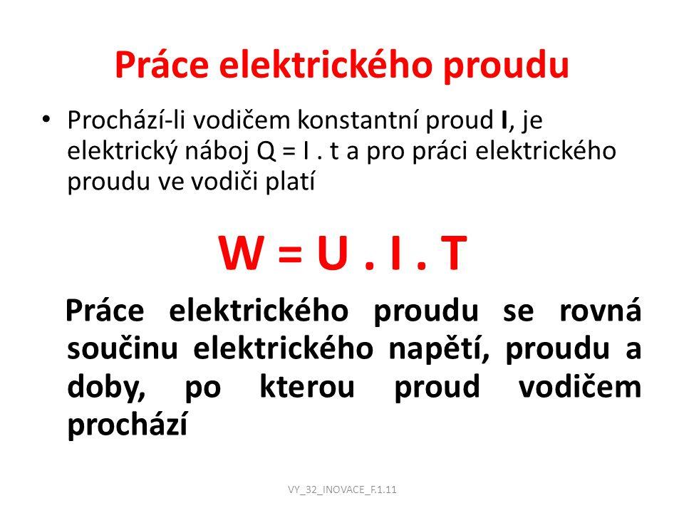 Práce elektrického proudu Prochází-li vodičem konstantní proud I, je elektrický náboj Q = I. t a pro práci elektrického proudu ve vodiči platí W = U.