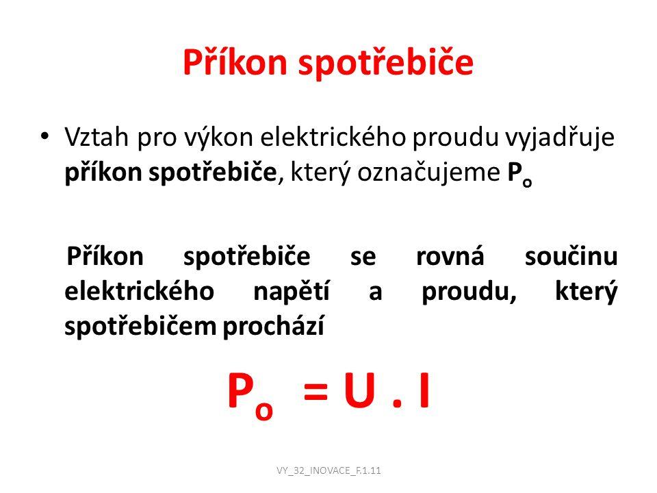Příkon spotřebiče Vztah pro výkon elektrického proudu vyjadřuje příkon spotřebiče, který označujeme P o Příkon spotřebiče se rovná součinu elektrického napětí a proudu, který spotřebičem prochází P o = U.