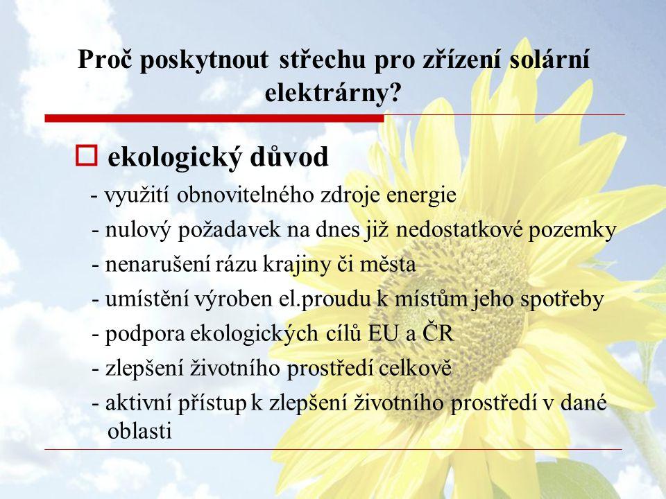 Proč poskytnout střechu pro zřízení solární elektrárny?  ekologický důvod - využití obnovitelného zdroje energie - nulový požadavek na dnes již nedos