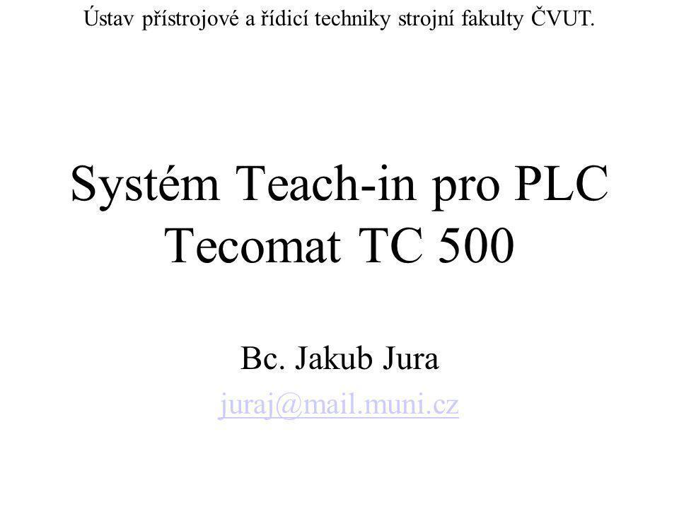 Systém Teach-in pro PLC Tecomat TC 500 Bc. Jakub Jura juraj@mail.muni.cz Ústav přístrojové a řídicí techniky strojní fakulty ČVUT.
