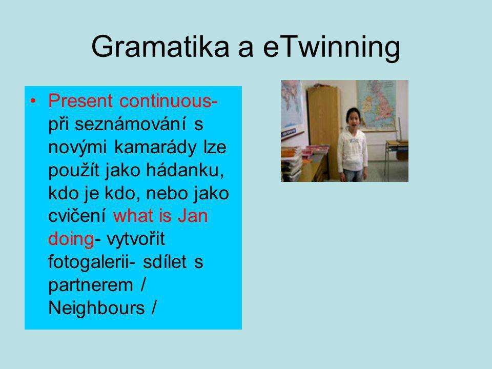 Gramatika a eTwinning Present continuous- při seznámování s novými kamarády lze použít jako hádanku, kdo je kdo, nebo jako cvičení what is Jan doing- vytvořit fotogalerii- sdílet s partnerem / Neighbours /