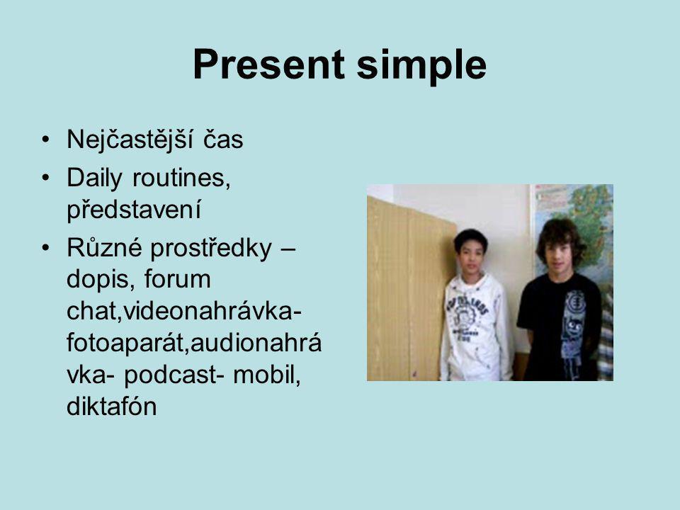 Present simple Nejčastější čas Daily routines, představení Různé prostředky – dopis, forum chat,videonahrávka- fotoaparát,audionahrá vka- podcast- mobil, diktafón