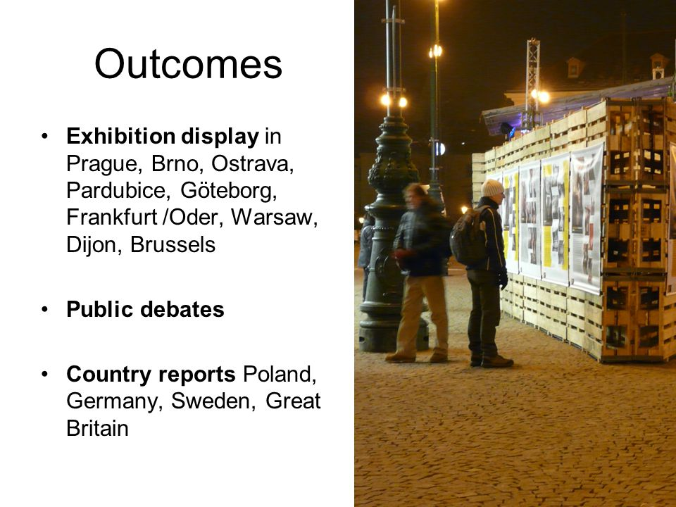 Outcomes Exhibition display in Prague, Brno, Ostrava, Pardubice, Göteborg, Frankfurt /Oder, Warsaw, Dijon, Brussels Public debates Country reports Pol