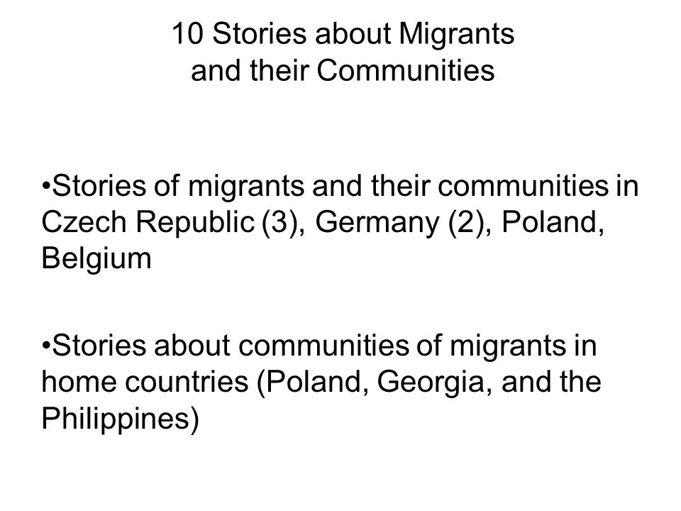 10 Stories about Migrants and their Communities Stories of migrants and their communities in Czech Republic (3), Germany (2), Poland, Belgium Stories