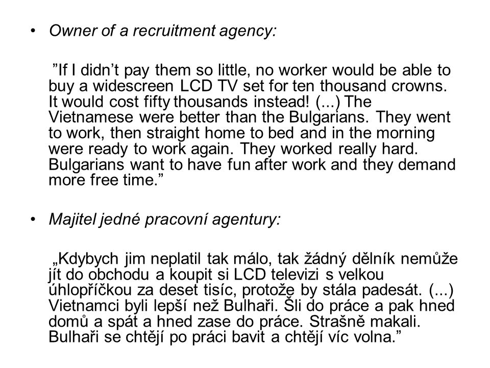 Owner of a recruitment agency: If I didn't pay them so little, no worker would be able to buy a widescreen LCD TV set for ten thousand crowns.