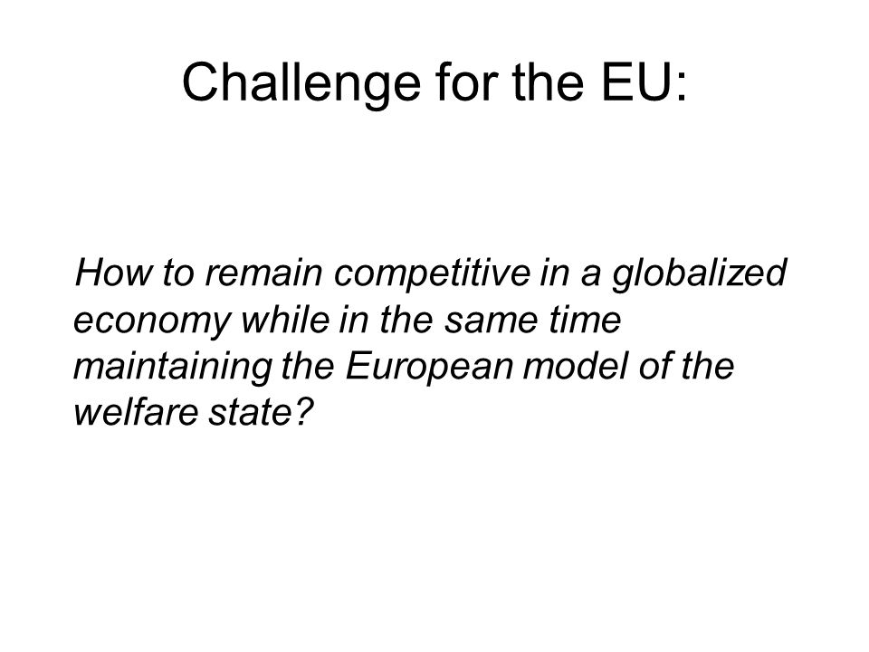Challenge for the EU: How to remain competitive in a globalized economy while in the same time maintaining the European model of the welfare state?