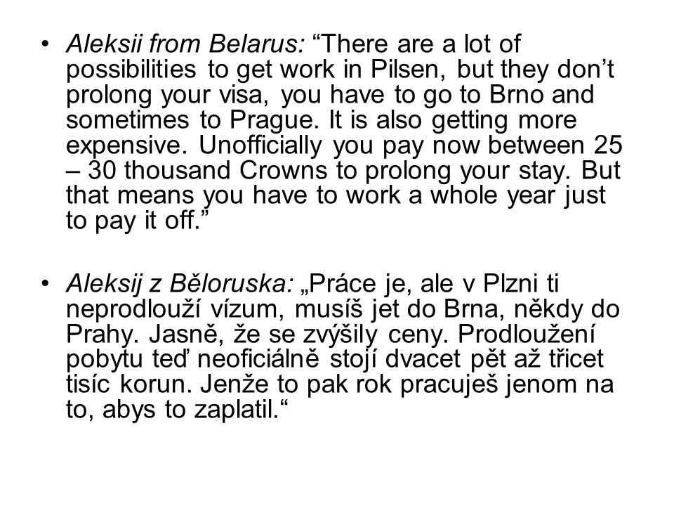 Aleksii from Belarus: There are a lot of possibilities to get work in Pilsen, but they don't prolong your visa, you have to go to Brno and sometimes to Prague.