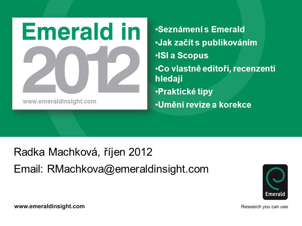 Radka Machková, říjen 2012 Email: RMachkova@emeraldinsight.com Seznámení s Emerald Jak začít s publikováním ISI a Scopus Co vlastně editoři, recenzenti hledají Praktické tipy Umění revize a korekce
