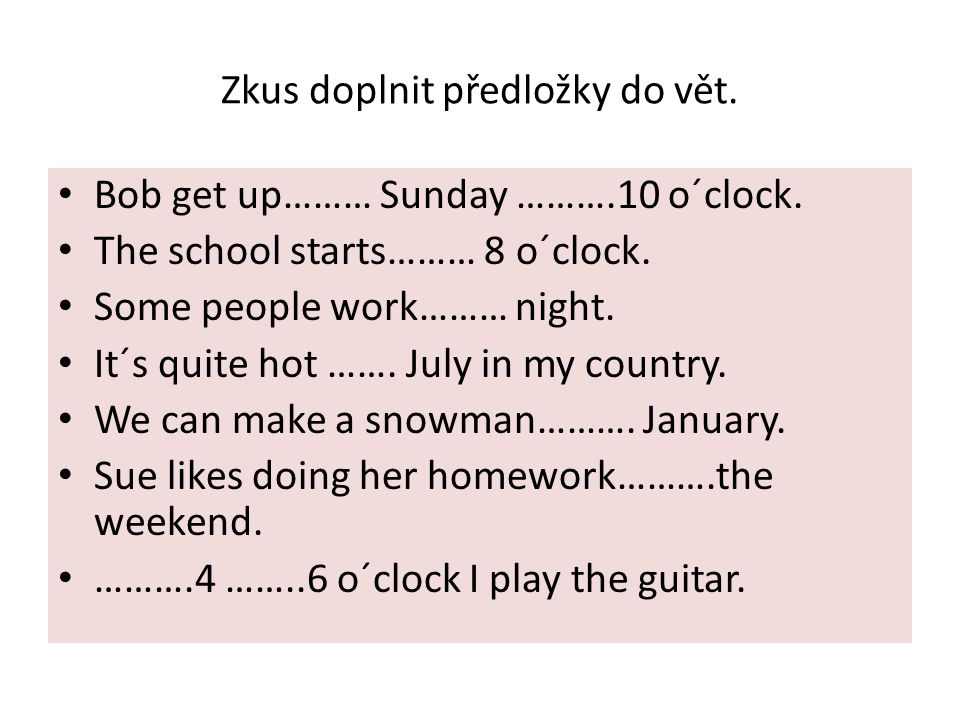 Zkus doplnit předložky do vět. Bob get up……… Sunday ……….10 o´clock. The school starts……… 8 o´clock. Some people work……… night. It´s quite hot ……. July