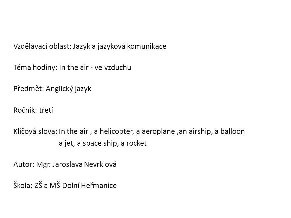 Vzdělávací oblast: Jazyk a jazyková komunikace Téma hodiny: In the air - ve vzduchu Předmět: Anglický jazyk Ročník: třetí Klíčová slova: In the air, a