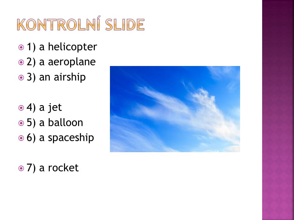  1) a helicopter  2) a aeroplane  3) an airship  4) a jet  5) a balloon  6) a spaceship  7) a rocket